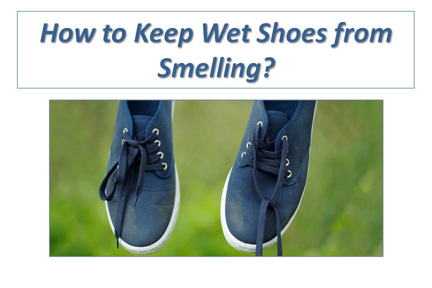 How to Keep Wet Shoes from Smelling? Freshen Smelly Shoes